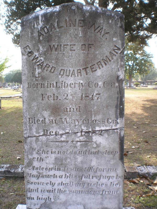 "ADALINE WAY    WIFE OF    EDWARD QUARTERMAN    Born in Liberty Co. Ga.    Feb. 2   nd    1817    and    Died at Waycross Ga.       Dec. 8   th    1882             ""She is not dead but sleep     -eth""      ""Asleep in Jesus! Oh for me     May such a blissful refuge be     Securely shall my ashes lie,     And wait the summons from     on high"""